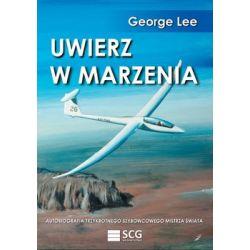 Uwierz w marzenia. Autobiografia trzykrotnego szybowcowego mistrza świata - Lee George