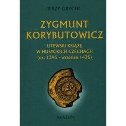 Zygmunt Korybutowicz Litewski książę w husyckich Czechach ok. 1395 wrzesień 1435 - Grygiel Jerzy