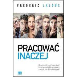 Pracować inaczej. Nowatorski model organizacji inspirowany kolejnym etapem rozwoju ludzkiej świadomości - Laloux Frederic