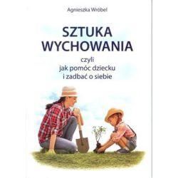 Sztuka wychowania, czyli jak pomóc dziecku i zadbać o siebie - Wróbel Agnieszka