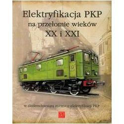 Elektryfikacja PKP na przełomie wieków XX i XXI w siedemdziesiątą rocznicę elektryfikacji PKP - Opracowanie zbiorowe