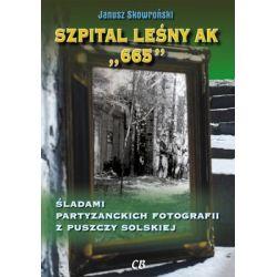 Szpital leśny AK 665. Śladami partyzanckich fotografii z Puszczy Solskiej - Skowroński Janusz