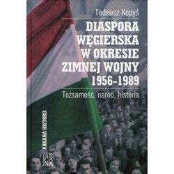 Diaspora węgierska w okresie zimnej wojny 1956-1989 Tożsamość, naród, historia - Kopyś Tadeusz