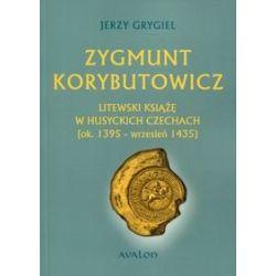 Zygmunt Korybutowicz Litewski książę w husyckich Czechach (ok..1395 - wrzesień 1435) - Grygiel Jerzy