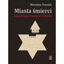 Miasta śmierci. Sąsiedzkie pogromy Żydów - Tryczyk Mirosław