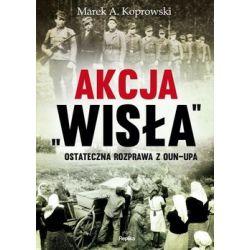 Akcja Wisła. Ostateczna rozprawa z OUN-UPA - Koprowski Marek A.