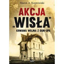 Akcja Wisła. Krwawa wojna z OUN-UPA - Koprowski Marek A.