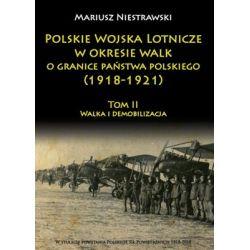 Polskie Wojska Lotnicze w okresie walk o granice państwa polskiego (1918-1921). Tom 2. Walka i demobilizacja - Niestrawski Mariusz