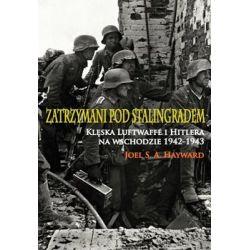 Zatrzymani pod Stalingradem. Klęska Luftwaffe i Hitlera na wschodzie 1942-1943 - Hayward Joel S. A. Książki naukowe i popularnonaukowe