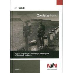 Żołnierze banici. Brygada Świętokrzyska Narodowych Sił Zbrojnych w Czechach w 1945 roku - Friedl Jiri Książki naukowe i popularnonaukowe