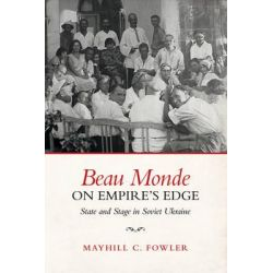 Beau Monde on Empire's Edge, State and Stage in Soviet Ukraine by Mayhill Fowler, 9781487501532.