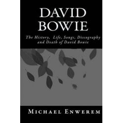 David Bowie, The History, Life, Songs, Discography and Death of David Bowie by MR Michael C Enwerem, 9781523837649.