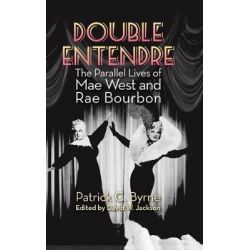 Double Entendre (Hardback), The Parallel Lives of Mae West and Rae Bourbon by Patrick C Byrne, 9781629331584.