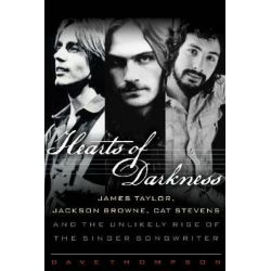 Hearts of Darkness, James Taylor, Jackson Browne, Cat Stevens, and the Unlikely Rise of the Singer-Songwriter by Dave Thompson, 9781617130311.