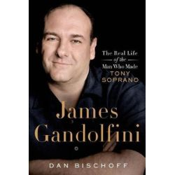 James Gandolfini, The Real Life of the Man Who Made Tony Soprano by Dan Bischoff, 9781250054968.