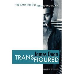 James Dean Transfigured, The Many Faces of Rebel Iconography by Claudia Springer, 9780292714441.