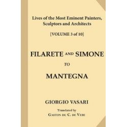 Lives of the Most Eminent Painters, Sculptors and Architects [Volume 3 of 10], Filarete and Simone to Mantegna by Signor Giorgio Vasari, 9781546348818.