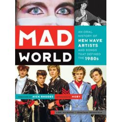 Mad World, An Oral History of New Wave Artists and Songs That Defined the 1980s by Lori Majewski, 9781419710971.