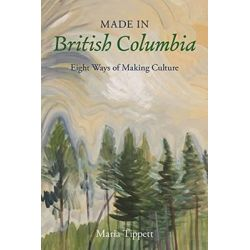Made in British Columbia, Eight Studies in Artistic Achievement by Maria Tippett, 9781550177299.