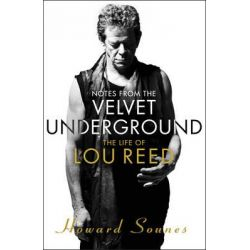 Notes from the Velvet Underground, The Life of Lou Reed by Howard Sounes, 9780857522672.