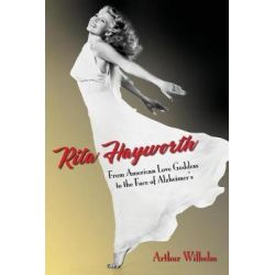 Rita Hayworth, From American Love Goddess to the Face of Alzheimer's by Arthur Wilhelm, 9781979301176.