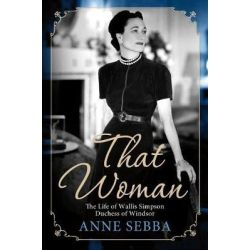 That Woman, The Life of Wallis Simpson, Duchess of Windsor by Anne Sebba, 9781250022189.