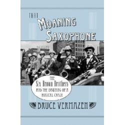 That Moaning Saxophone, The Six Brown Brothers and the Dawning of a Musical Craze by Bruce Vermazen, 9780195372182.