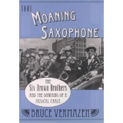 That Moaning Saxophone, The Six Brown Brothers and the Dawning of a Musical Craze by Bruce Vermazen, 9780195165920.