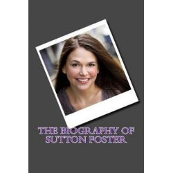 The Biography of Sutton Foster by Judith Tracey, 9781548516321.