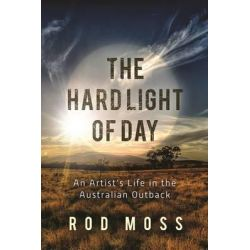 The Hard Light of Day, An Artist's Life in the Australian Outback by Rod Moss, 9781510717206.