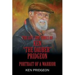 The Life and Times of Ken the Dauber Pridgeon, Portrait of a Warrior by Ken Pridgeon, 9781478779889. Pozostałe