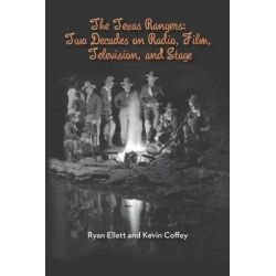 The Texas Rangers, Two Decades on Radio, Film, Television, and Stage by Ryan Ellett, 9781593935894.