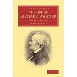 The The Life of Richard Wagner, The Life of Richard Wagner Volume 4 by Ernest Newman, 9781108007726.