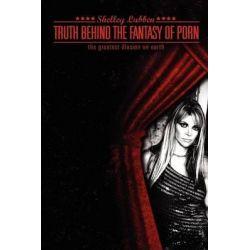 Truth Behind the Fantasy of Porn by Shelley Lynn Lubben, 9780983189008.