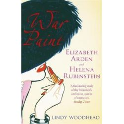 War Paint, Elizabeth Arden and Helena Rubinstein: Their Lives, Their Times, Their Rivalry by Lindy Woodhead, 9781474606493.