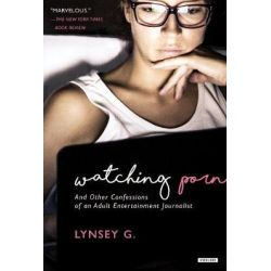 Watching Porn, And Other Confessions of an Adult Entertainment Journalist by Lynsey G, 9781468316209.