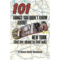 101 Things You Didn't Know about Elmira, New York, (But Are about to Find Out) by Horace Martin Woodhouse, 9781453693797.