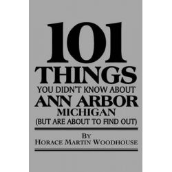 101 Things You Didn't Know about Ann Arbor, (But Are about to Find Out) by Horace Martin Woodhouse, 9781453891353.