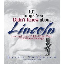 101 Things You Didn't Know About Lincoln, Loves And Losses! Political Power Plays! White House Hauntings! by Brian Thornton, 9781593373993.
