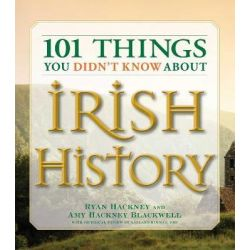 101 Things You Didn't Know About Irish History, The People, Places, Culture, and Tradition of the Emerald Isle by Amy Hackney Blackwell, 9781598693232.