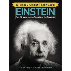 101 Things You Didn't Know about Einstein, Sex, Science, and the Secretsof the Universe by Cynthia Phillips, 9781507206287.