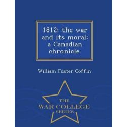 1812; The War and Its Moral, A Canadian Chronicle. - War College Series by William Foster Coffin, 9781297023088. Historyczne