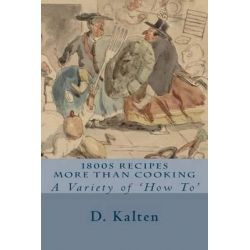1800s Recipes More Than Cooking, A Variety of 'How To' by D Kalten, 9781508882244. Historyczne