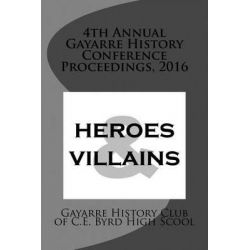 4th Annual Gayarre History Conference Proceedings, 2016, Heroes & Villain by Gayarre History Club of C E Byrd High S, 9781533165367.