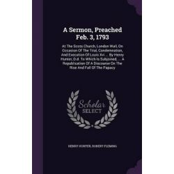 A Sermon, Preached Feb. 3, 1793, At the Scots Church, London Wall, on Occasion of the Trial, Condemnation, and Execution of Louis XVI ... by Henry H by Henry Hunter, 9781347944561. Country