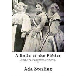 A Belle of the Fifties, Memoirs of Mrs. Clay, of Alabama, Covering Social and Political Life in Washington and the South, 1853- 66 by Ada Sterling, 9781477457337. Historyczne