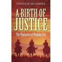 A Birth of Justice, The Vigilantes of Virginia City by Donna M McNamara, 9781478789284.