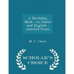 A Birthday Book, In Gaelic and English: Selected from - Scholar's Choice Edition by M C Clerk, 9781298371713.