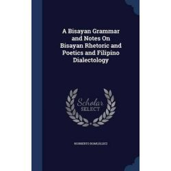 A Bisayan Grammar and Notes on Bisayan Rhetoric and Poetics and Filipino Dialectology by Norberto Romualdez, 9781296932923.