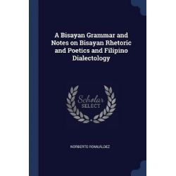 A Bisayan Grammar and Notes on Bisayan Rhetoric and Poetics and Filipino Dialectology by Norberto Romualdez, 9781376892543.